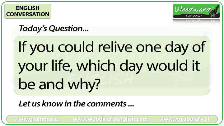 If you could relive one day of your life, which day would it be and why? - Woodward English Conversation Question 2