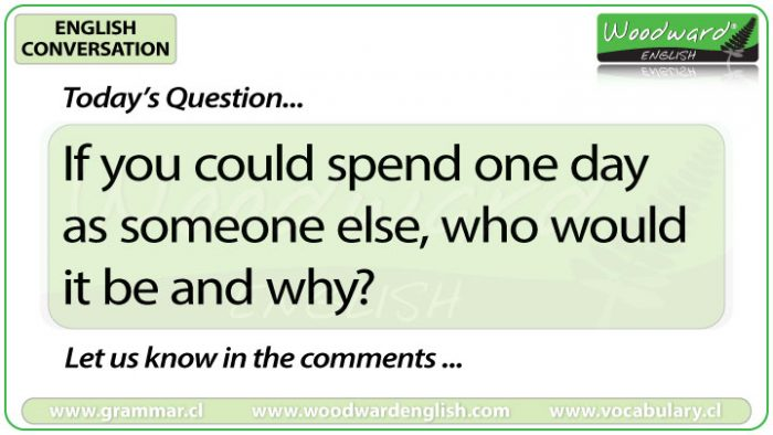 If you could spend one day as someone else, who would it be and why? - English Conversation Question 9